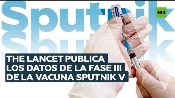 Videos: La vacuna rusa Sputnik V tiene eficacia de más del 91 % y carece de efectos adversos graves, según ensayo en fase III publicados por la revista The Lancet